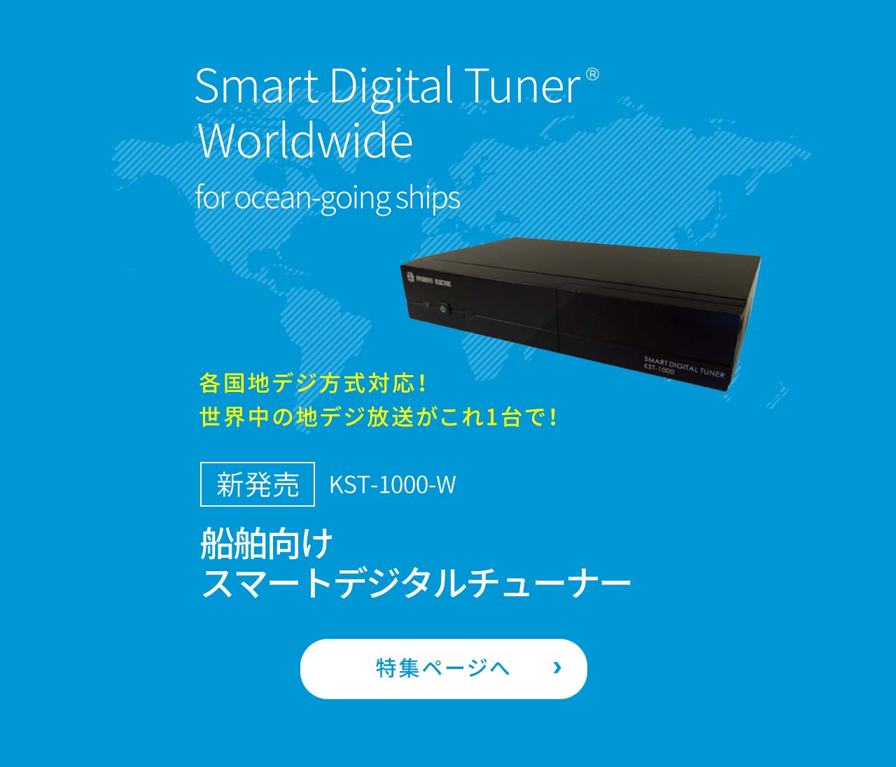 Smart Digital Tuner Worldwide for ocean-going ships Worldwide digital terrestrial TV receiver for ocean - going ships KST-1000-W Smart digital tuner for ships Feature page